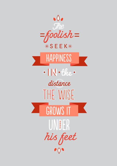 Los tontos buscan la felicidad en la distancia. Los listos la hacen crecer bajo sus pies.
